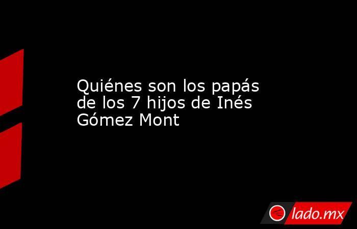 Quiénes son los papás de los 7 hijos de Inés Gómez Mont. Noticias en tiempo real