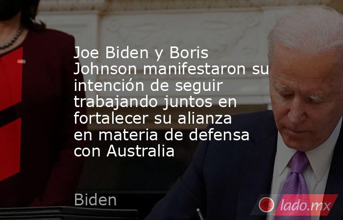 Joe Biden y Boris Johnson manifestaron su intención de seguir trabajando juntos en fortalecer su alianza en materia de defensa con Australia. Noticias en tiempo real