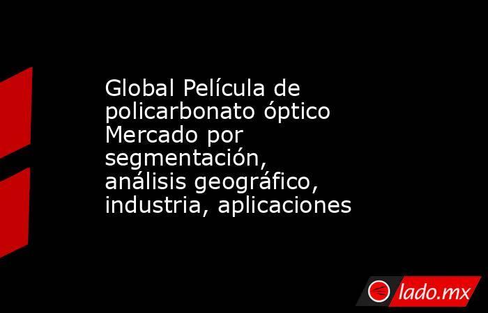 Global Película de policarbonato óptico Mercado por segmentación, análisis geográfico, industria, aplicaciones. Noticias en tiempo real