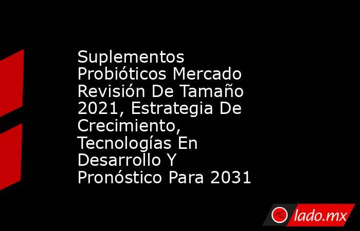 Suplementos Probióticos Mercado Revisión De Tamaño 2021, Estrategia De Crecimiento, Tecnologías En Desarrollo Y Pronóstico Para 2031. Noticias en tiempo real