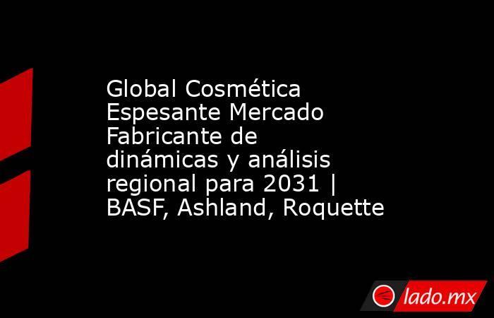 Global Cosmética Espesante Mercado Fabricante de dinámicas y análisis regional para 2031 | BASF, Ashland, Roquette. Noticias en tiempo real