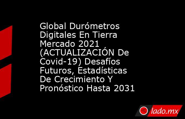 Global Durómetros Digitales En Tierra Mercado 2021 (ACTUALIZACIÓN De Covid-19) Desafíos Futuros, Estadísticas De Crecimiento Y Pronóstico Hasta 2031. Noticias en tiempo real