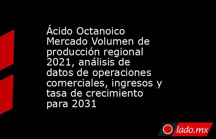 Ácido Octanoico Mercado Volumen de producción regional 2021, análisis de datos de operaciones comerciales, ingresos y tasa de crecimiento para 2031. Noticias en tiempo real