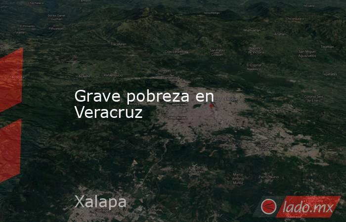 Grave pobreza en Veracruz. Noticias en tiempo real