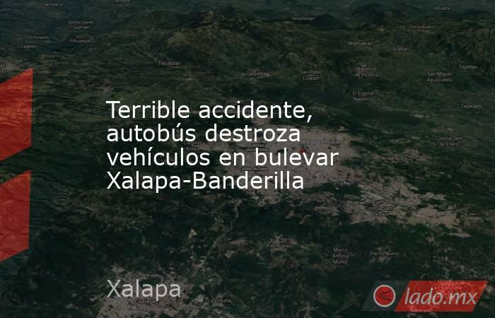 Terrible accidente, autobús destroza vehículos en bulevar Xalapa-Banderilla. Noticias en tiempo real