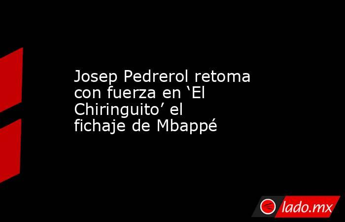 Josep Pedrerol retoma con fuerza en 'El Chiringuito' el fichaje de Mbappé. Noticias en tiempo real