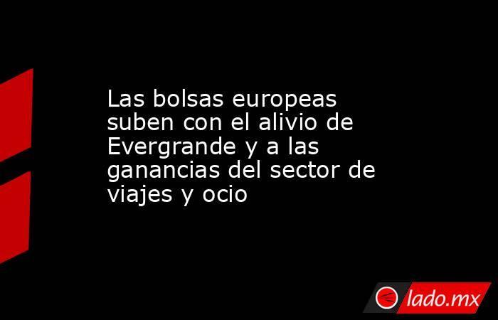 Las bolsas europeas suben con el alivio de Evergrande y a las ganancias del sector de viajes y ocio. Noticias en tiempo real