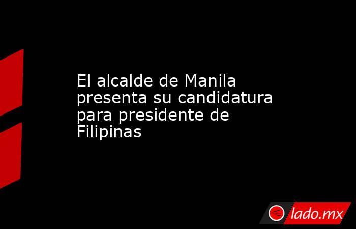 El alcalde de Manila presenta su candidatura para presidente de Filipinas. Noticias en tiempo real