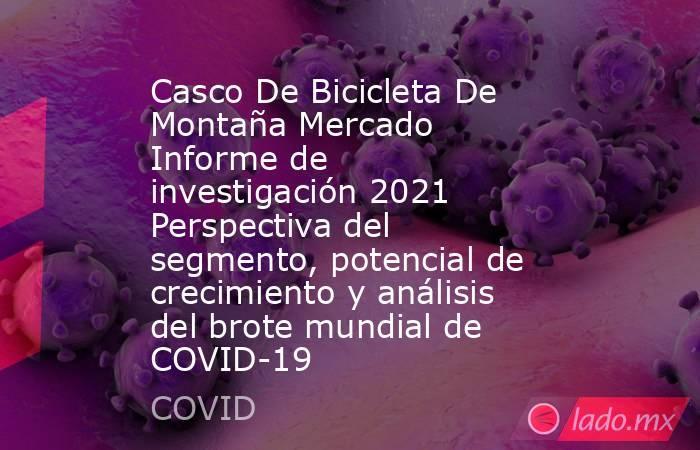 Casco De Bicicleta De Montaña Mercado Informe de investigación 2021 Perspectiva del segmento, potencial de crecimiento y análisis del brote mundial de COVID-19. Noticias en tiempo real