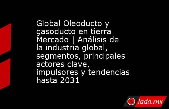 Global Oleoducto y gasoducto en tierra Mercado | Análisis de la industria global, segmentos, principales actores clave, impulsores y tendencias hasta 2031. Noticias en tiempo real