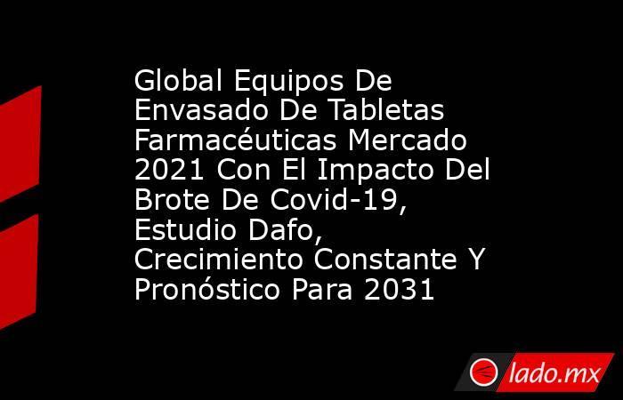 Global Equipos De Envasado De Tabletas Farmacéuticas Mercado 2021 Con El Impacto Del Brote De Covid-19, Estudio Dafo, Crecimiento Constante Y Pronóstico Para 2031. Noticias en tiempo real