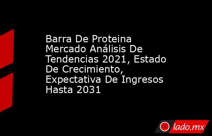 Barra De Proteina Mercado Análisis De Tendencias 2021, Estado De Crecimiento, Expectativa De Ingresos Hasta 2031. Noticias en tiempo real