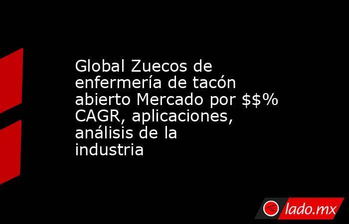 Global Zuecos de enfermería de tacón abierto Mercado por $$% CAGR, aplicaciones, análisis de la industria. Noticias en tiempo real