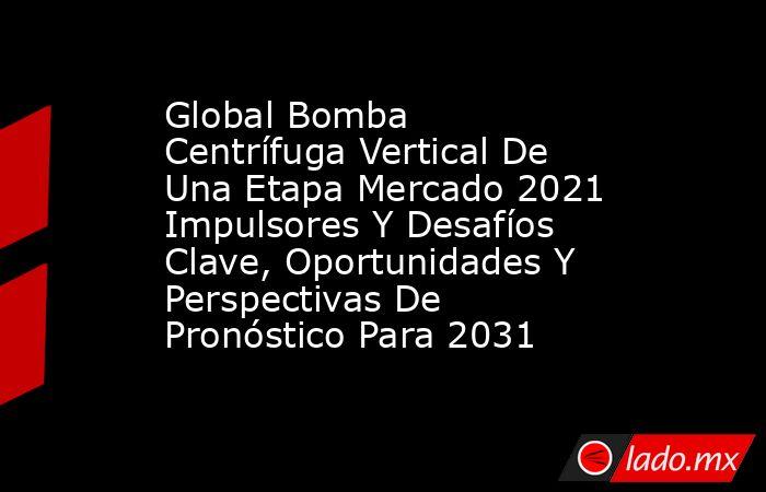 Global Bomba Centrífuga Vertical De Una Etapa Mercado 2021 Impulsores Y Desafíos Clave, Oportunidades Y Perspectivas De Pronóstico Para 2031. Noticias en tiempo real