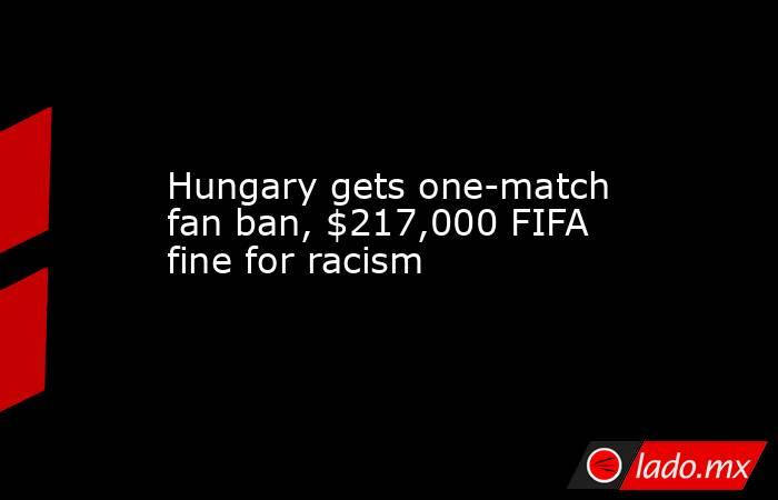 Hungary gets one-match fan ban, $217,000 FIFA fine for racism. Noticias en tiempo real