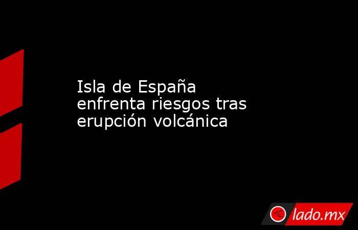 Isla de España enfrenta riesgos tras erupción volcánica. Noticias en tiempo real