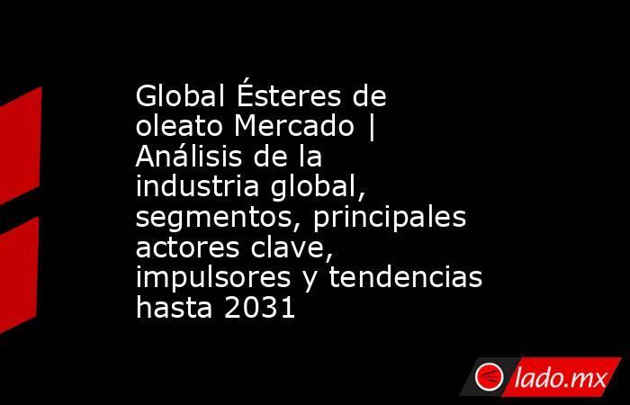 Global Ésteres de oleato Mercado | Análisis de la industria global, segmentos, principales actores clave, impulsores y tendencias hasta 2031. Noticias en tiempo real