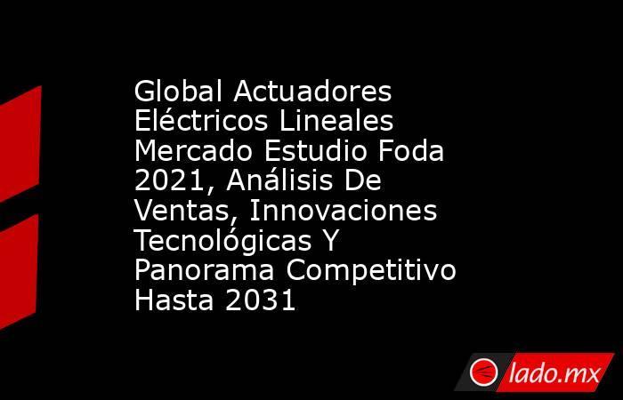 Global Actuadores Eléctricos Lineales Mercado Estudio Foda 2021, Análisis De Ventas, Innovaciones Tecnológicas Y Panorama Competitivo Hasta 2031. Noticias en tiempo real