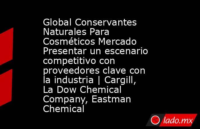Global Conservantes Naturales Para Cosméticos Mercado Presentar un escenario competitivo con proveedores clave con la industria   Cargill, La Dow Chemical Company, Eastman Chemical. Noticias en tiempo real