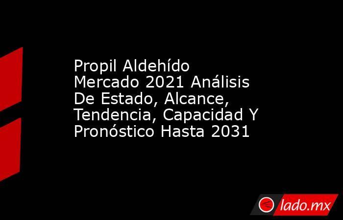Propil Aldehído Mercado 2021 Análisis De Estado, Alcance, Tendencia, Capacidad Y Pronóstico Hasta 2031. Noticias en tiempo real