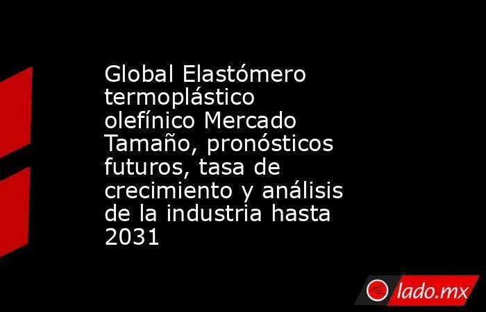 Global Elastómero termoplástico olefínico Mercado Tamaño, pronósticos futuros, tasa de crecimiento y análisis de la industria hasta 2031. Noticias en tiempo real