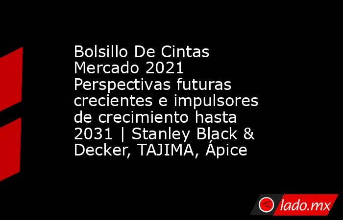 Bolsillo De Cintas Mercado 2021 Perspectivas futuras crecientes e impulsores de crecimiento hasta 2031 | Stanley Black & Decker, TAJIMA, Ápice. Noticias en tiempo real