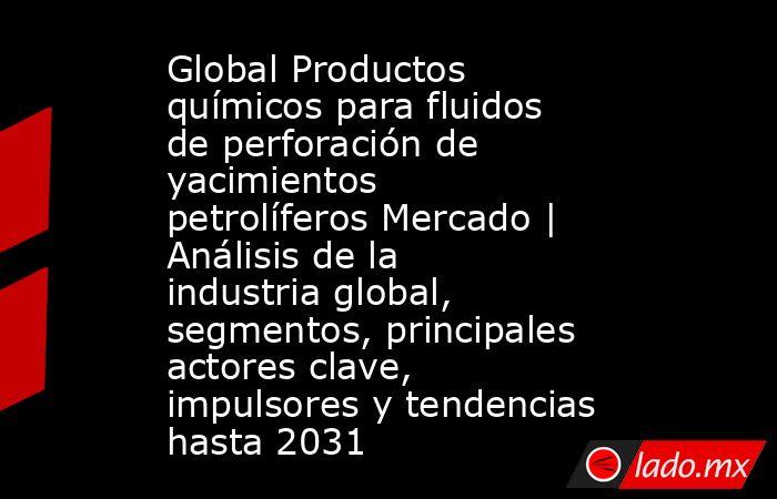 Global Productos químicos para fluidos de perforación de yacimientos petrolíferos Mercado   Análisis de la industria global, segmentos, principales actores clave, impulsores y tendencias hasta 2031. Noticias en tiempo real