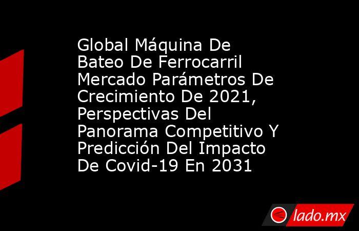 Global Máquina De Bateo De Ferrocarril Mercado Parámetros De Crecimiento De 2021, Perspectivas Del Panorama Competitivo Y Predicción Del Impacto De Covid-19 En 2031. Noticias en tiempo real
