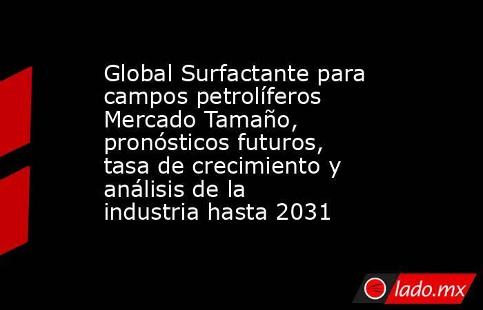 Global Surfactante para campos petrolíferos Mercado Tamaño, pronósticos futuros, tasa de crecimiento y análisis de la industria hasta 2031. Noticias en tiempo real