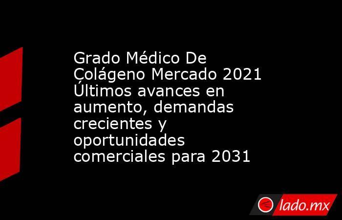 Grado Médico De Colágeno Mercado 2021 Últimos avances en aumento, demandas crecientes y oportunidades comerciales para 2031. Noticias en tiempo real