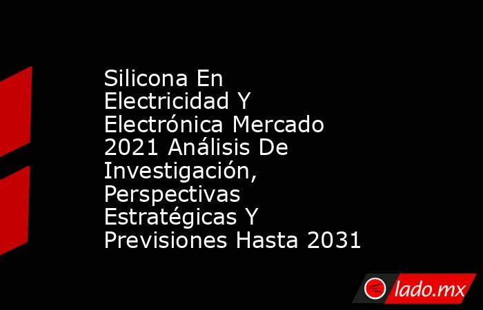 Silicona En Electricidad Y Electrónica Mercado 2021 Análisis De Investigación, Perspectivas Estratégicas Y Previsiones Hasta 2031. Noticias en tiempo real
