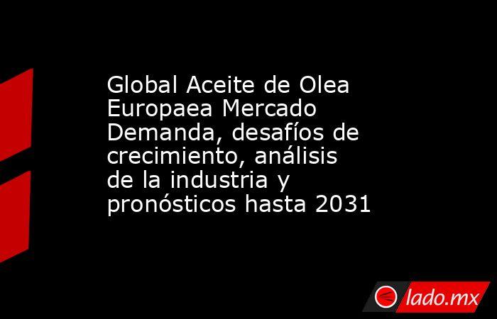 Global Aceite de Olea Europaea Mercado Demanda, desafíos de crecimiento, análisis de la industria y pronósticos hasta 2031. Noticias en tiempo real