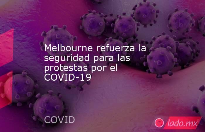 Melbourne refuerza la seguridad para las protestas por el COVID-19. Noticias en tiempo real