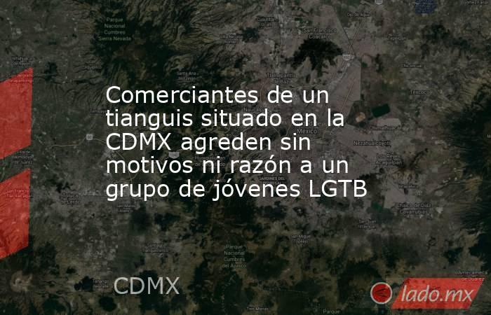 Comerciantes de un tianguis situado en la CDMX agreden sin motivos ni razón a un grupo de jóvenes LGTB. Noticias en tiempo real