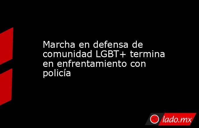 Marcha en defensa de comunidad LGBT+ termina en enfrentamiento con policía. Noticias en tiempo real