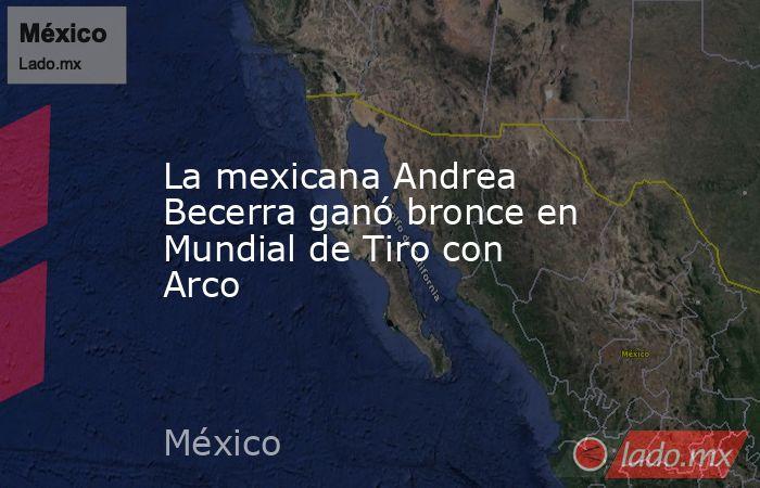 La mexicana Andrea Becerra ganó bronce en Mundial de Tiro con Arco. Noticias en tiempo real