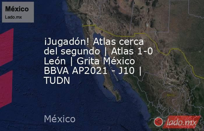 ¡Jugadón! Atlas cerca del segundo   Atlas 1-0 León   Grita México BBVA AP2021 - J10   TUDN. Noticias en tiempo real