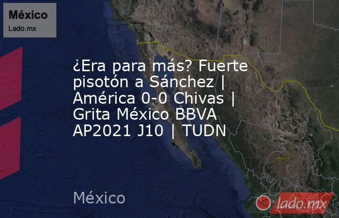 ¿Era para más? Fuerte pisotón a Sánchez   América 0-0 Chivas   Grita México BBVA AP2021 J10   TUDN. Noticias en tiempo real