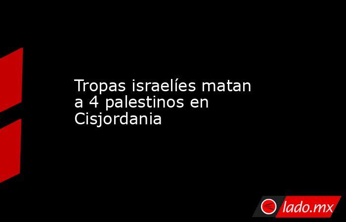 Tropas israelíes matan a 4 palestinos en Cisjordania. Noticias en tiempo real