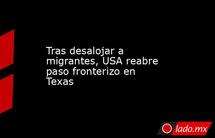 Tras desalojar a migrantes, USA reabre paso fronterizo en Texas. Noticias en tiempo real
