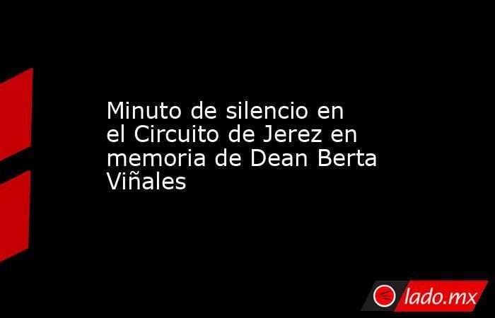 Minuto de silencio en el Circuito de Jerez en memoria de Dean Berta Viñales. Noticias en tiempo real