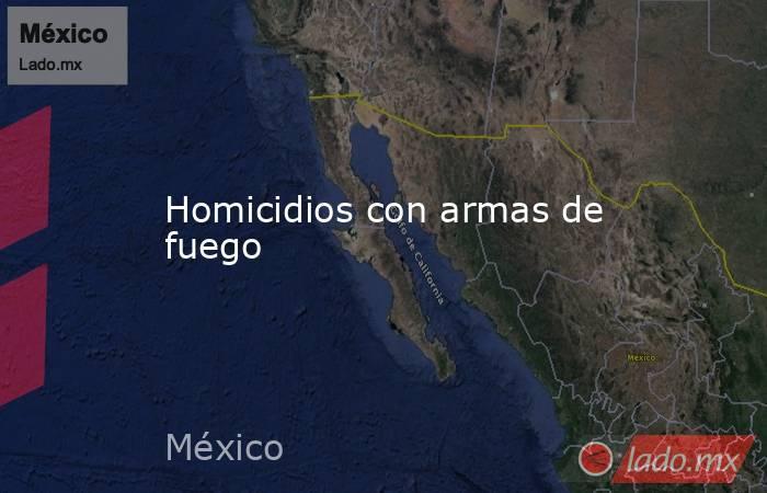 Homicidios con armas de fuego. Noticias en tiempo real