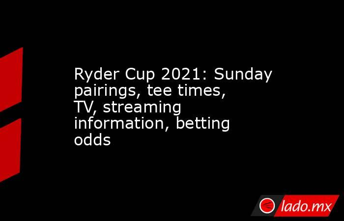 Ryder Cup 2021: Sunday pairings, tee times, TV, streaming information, betting odds. Noticias en tiempo real