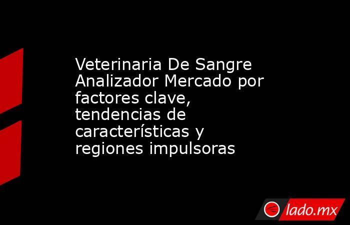 Veterinaria De Sangre Analizador Mercado por factores clave, tendencias de características y regiones impulsoras. Noticias en tiempo real