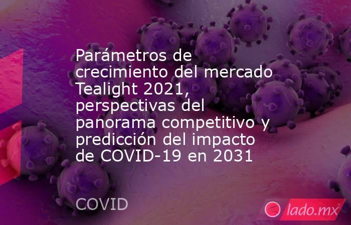 Parámetros de crecimiento del mercado Tealight 2021, perspectivas del panorama competitivo y predicción del impacto de COVID-19 en 2031. Noticias en tiempo real