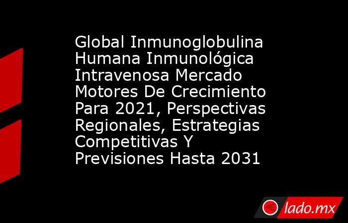 Global Inmunoglobulina Humana Inmunológica Intravenosa Mercado Motores De Crecimiento Para 2021, Perspectivas Regionales, Estrategias Competitivas Y Previsiones Hasta 2031. Noticias en tiempo real