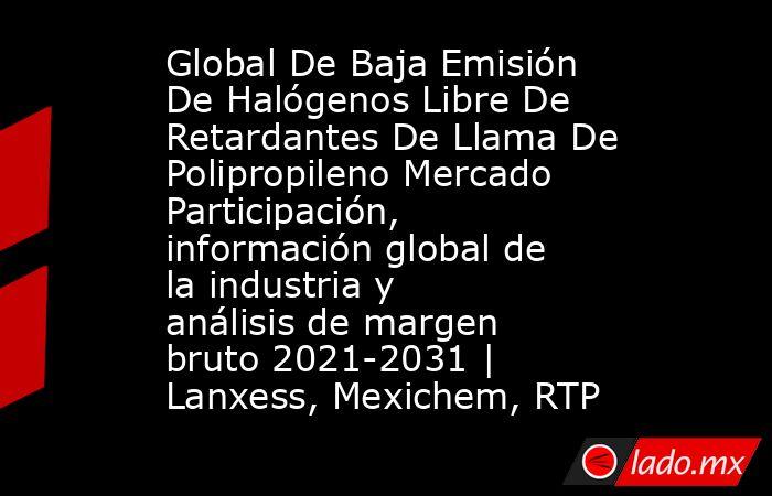 Global De Baja Emisión De Halógenos Libre De Retardantes De Llama De Polipropileno Mercado Participación, información global de la industria y análisis de margen bruto 2021-2031   Lanxess, Mexichem, RTP. Noticias en tiempo real