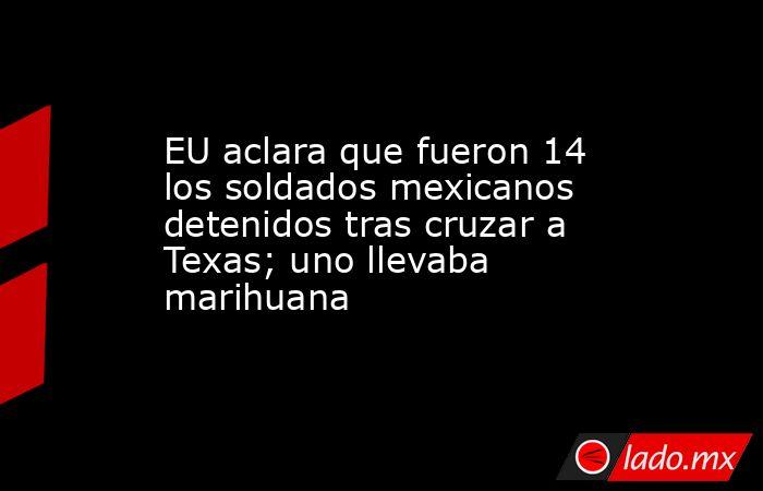 EU aclara que fueron 14 los soldados mexicanos detenidos tras cruzar a Texas; uno llevaba marihuana. Noticias en tiempo real