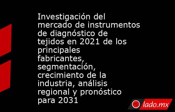 Investigación del mercado de instrumentos de diagnóstico de tejidos en 2021 de los principales fabricantes, segmentación, crecimiento de la industria, análisis regional y pronóstico para 2031. Noticias en tiempo real