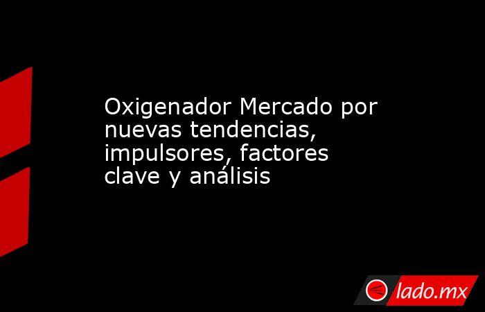 Oxigenador Mercado por nuevas tendencias, impulsores, factores clave y análisis. Noticias en tiempo real